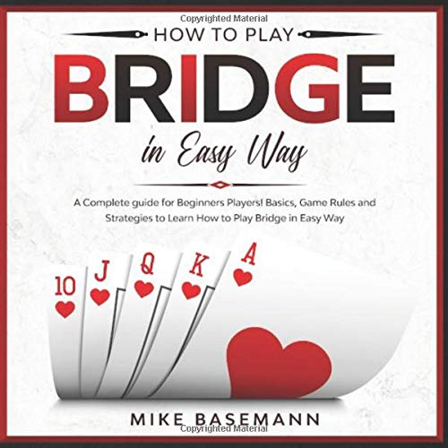 How to Play Bridge in Easy Way: A Complete Bridge illustrated Guide for Beginners Players!Basics, Instructions, Game Rules and Strategies to Learn How to Play Bridge in Easy Way