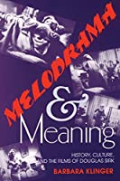 Melodrama and Meaning: History, Culture, and the Films of Douglas Sirk