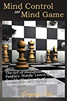 Mind Control and Mind Game: the art of manipulating people's minds, Learn Quickly The Secrets of Manipulation Techniques