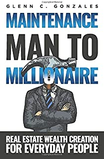 Maintenance Man to Millionaire: Real Estate Wealth Creation for Everyday People