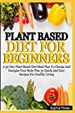 Plant Based Diets For Beginners: A 30-Day Plant Based Diet Meal Plan To Change And Energize Your Body Plus 30 Quick And Easy Recipes For Healthy Eating