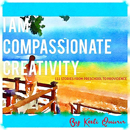 I Am Compassionate Creativity: 111 Stories from Preschool to Providence audiobook cover art