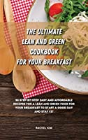 The Ultimate Lean and Green Cookbook for Your Breakfast: 50 step-by-step easy and affordable recipes for a Lean and Green food for your breakfast to start a good day and stay fit
