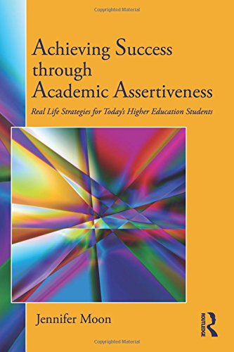 Achieving Success through Academic Assertiveness: Real life strategies for today's higher education students