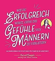 Wie du erfolgreich wirst, ohne die Gefuehle von Maennern zu verletzen: Das wahrscheinlich wichtigste Buch fuer Frauen in der Arbeitswelt