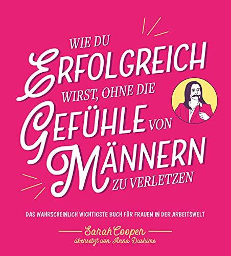 Wie du erfolgreich wirst, ohne die Gefühle von Männern zu verletzen: Das wahrscheinlich wichtigste Buch für Frauen in der Arbeitswelt