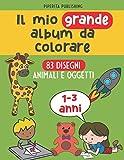 Il Mio Grande Album da Colorare: 83 Disegni di Animali e Oggetti, 100 pagine con disegni grandi per bambini e bambine da 1 a 3 anni - Pennarelli, Matite, Pastelli, Colori a cera