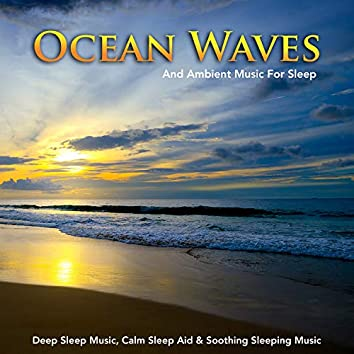 Ocean Waves and Ambient Music For Sleep, Deep Sleep Music, Calm Sleep Aid & Soothing Sleeping Music