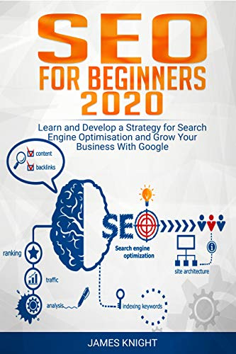 SEO For Beginners 2020: Learn and Develop a Strategy for Search Engine Optimisation and Grow Your Business With Google