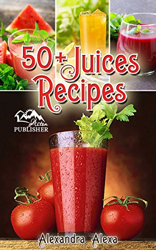 Juice Recipes: Enjoy 50+ Top Rated Juices Under One Book Each With A Unique Flavor & Taste (juice, juice cleanse, juicing for weight loss, juice recipes, juices, juicing diet, juicing book )