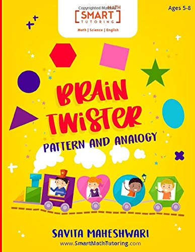 BRAIN TWISTER - PATTERN AND ANALOGY: A set of Logical problems to Enhance Pattern Recognition, Metaphors and Analogy for Ages 5-8 (Smart Math Tutoring Workbook Series)