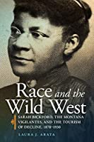Race and the Wild West: Sarah Bickford, the Montana Vigilantes, and the Tourism of Decline, 1870–1930 (Race and Culture in the American West)