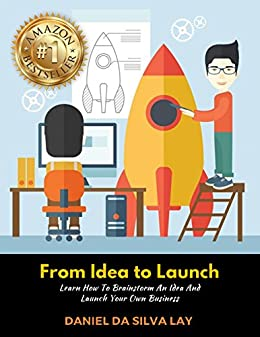 From Idea to Launch: Learn How to Brainstorm An Idea And Launch Your Own Business by [Daniel da Silva Lay]