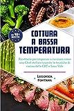 Cottura a Bassa Temperatura: Ricettario per imparare a cucinare come uno Chef stellato tra...