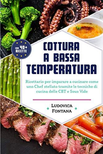 Cottura a Bassa Temperatura: Ricettario per imparare a cucinare come uno Chef stellato tramite le tecniche di cucina della CBT e Sous Vide
