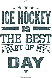 Ice Hockey Is The Best Part Of My Day: Funny Cool Ice Hockey Journal | Notebook | Workbook | Diary | Planner - 6x9 - 120 Blank Pages - Cute Gift For ... Fans, Teams, Clubs, Ice Hockey Lovers