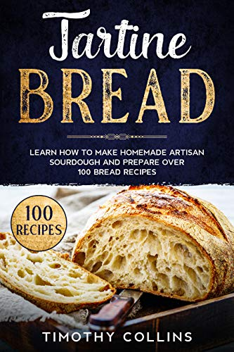 Tartine Bread: Learn How To Make Homemade Artisan Sourdough And Prepare Over 100 Bread Recipes (English Edition)