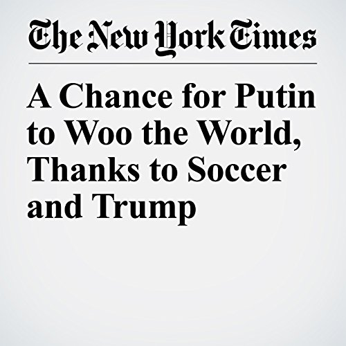 A Chance for Putin to Woo the World, Thanks to Soccer and Trump copertina
