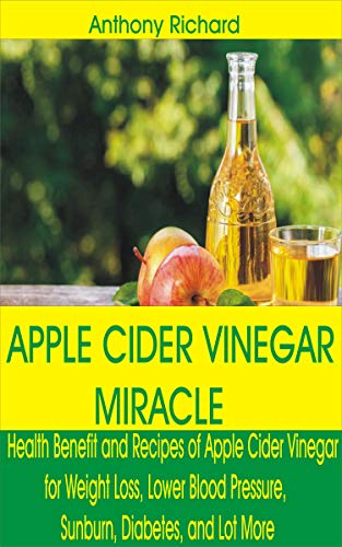 APPLE CIDER VINEGAR MIRACLE: Health Benefit and Recipes of Apple Cider Vinegar for Weight Loss, Lower Blood Pressure, Sunburn, Diabetes, Cancer, Digestion and Lot More