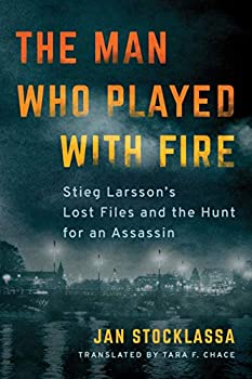 The Man Who Played with Fire  Stieg Larsson s Lost Files and the Hunt for an Assassin