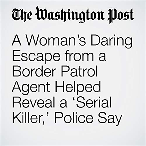 A Woman's Daring Escape from a Border Patrol Agent Helped Reveal a 'Serial Killer,' Police Say copertina