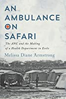An Ambulance on Safari: The ANC and the Making of a Health Department in Exile (Mcgill-Queen's Associated Medical Services Studies in the History of Medicine, Health, and Society)