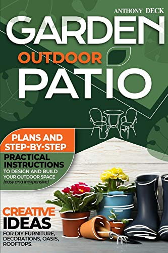 Garden Outdoor Patio: Plans and Step-By-Step Practical Instructions to Design and Build Your Outdoor Space (Easy and Inexpensive) Creative Ideas for DIY Furniture, Decorations, Oasis, Rooftops