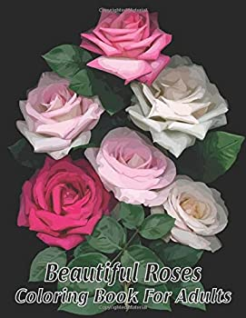 Beautiful Roses Coloring Book For Adults  An Adult Coloring Book with Rose Flowers Collection Stress Relieving Rose Flower Designs for Relaxation. {Beautiful Roses Coloring Book For Adults}