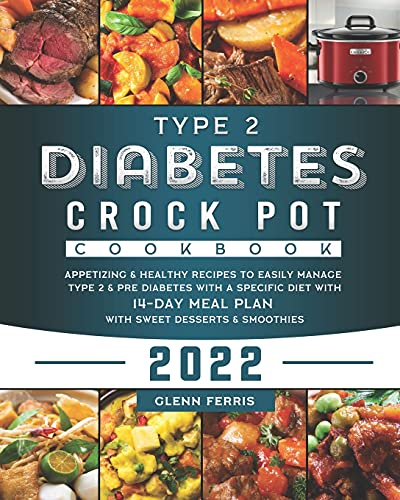 Type 2 Diabetes Crock Pot Cookbook 2022: Appetizing & Healthy Recipes to Easily Manage Type 2 & Pre Diabetes with a Specific Diet With 14-Day Meal Plan with Sweet Desserts & Smoothies