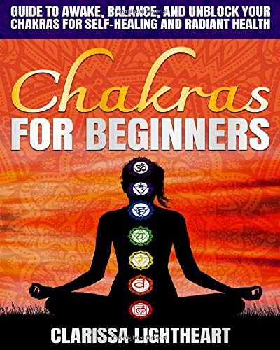 Chakras for Beginners: Guide to Awake, Balance, and Unblock Your Chakras for Self-Healing and Radiant Health