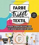 Farbe trifft Textil – Drucken, lettern und malen auf Stoff mit angesagten Farben und Motiven: Tolle Techniken leicht erklärt: Siebdruck, Stempeln, Fototransfer und mehr