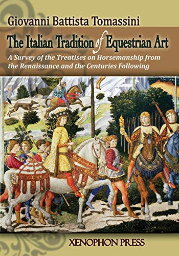THE ITALIAN TRADITION OF EQUESTRIAN ART: A SURVEY OF THE TREATISES ON HORSEMANSHIP FROM THE...