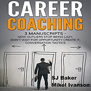 Career Coaching: 3 Manuscripts     How Outliers Stop Being Lazy, Don't Wait for Opportunity Create It, and Conversation Tactics              By:                                                                                                                                 SJ Baker,                                                                                        Mikel Ivanson                               Narrated by:                                                                                                                                 Rebekah Amber Clark                      Length: 7 hrs and 49 mins     26 ratings     Overall 4.7