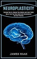 Neuroplasticity: Increase Your Iq, Improve Your Memory and Learn Faster (How to Train Your Brain Health With Neuroplasticity and Brain Plasticity)
