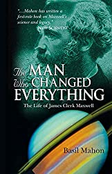 The Man Who Changed Everything: The Life of James Clerk Maxwell: Basil Mahon