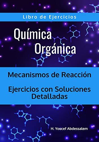 Química Orgánica Mecanismos de Reacción - Libro de Ejercicios: Ejercicios con Soluciones Detalladas