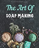 The Art Of Soap Making: DIY journal for natural soap and lotion recipes, nourishing skin care cosmetics, craft with lye herbs, spices, colors and essential oils, beautiful gift