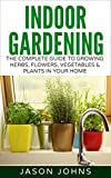 Indoor Gardening For Beginners: The Complete Guide To Growing Herbs, Flowers, Vegetables and Fruits In Your House (Inspiring Gardening Ideas Book 34)