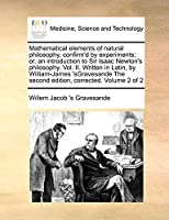 Mathematical Elements of Natural Philosophy, Confirm'd by Experiments; Or, an Introduction to Sir Isaac Newton's Philosophy. Vol. II. Written in Latin, by William-James 'Sgravesande the Second Edition, Corrected. Volume 2 of 2