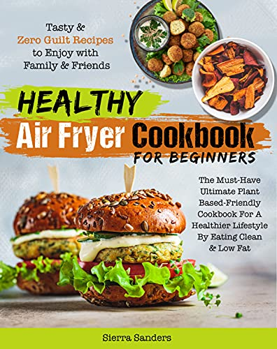 Healthy Air Fryer Cookbook For Beginners: The Must-Have Ultimate Plant Based-Friendly Cookbook For a Healthier Lifestyle By Eating Clean & Low Fat | Zero ... With Family & Friends (English Edition)