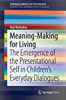 Meaning-Making for Living: The Emergence of the Presentational Self in Children's Everyday Dialogues (SpringerBriefs in Psychology)