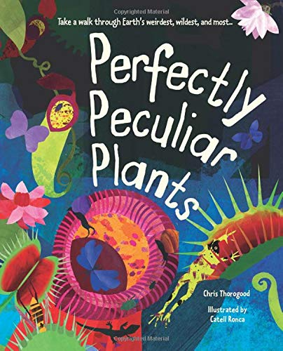 Perfectly Peculiar Plants: Take a Walk through Earth's Weirdest, Wildest and Most