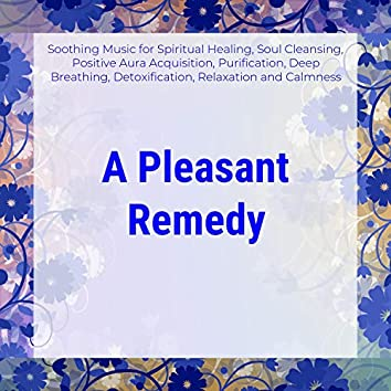 A Pleasant Remedy (Soothing Music For Spiritual Healing, Soul Cleansing, Positive Aura Acquisition, Purification, Deep Breathing, Detoxification, Relaxation And Calmness)