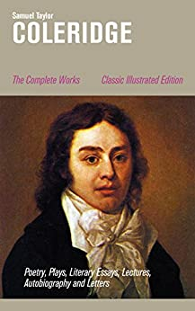 The Complete Works: Poetry, Plays, Literary Essays, Lectures, Autobiography and Letters (Classic Illustrated Edition): The Entire Opus of the English poet, ... Conversation Poems and Biographia Literaria by [Samuel Taylor Coleridge]
