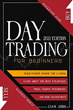 DAY TRADING FOR BEGINNERS  2021 Edition   Quickstart Guide To Maximize Profit And Build Passive Income For A Living Learn About The Best Strategies Tools Charts Psychology And Risk Management