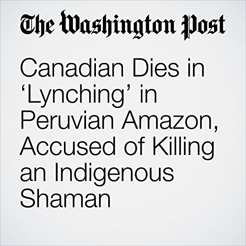 Canadian Dies in 'Lynching' in Peruvian Amazon, Accused of Killing an Indigenous Shaman copertina