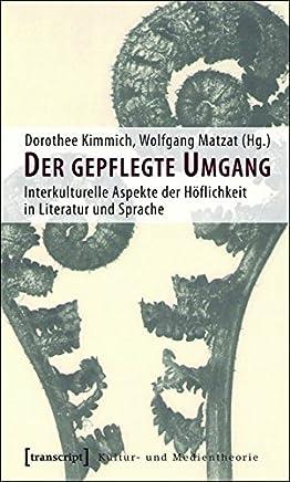 Der Gepflegte Umgang: Interkulturelle Aspekte Der Hoflichkeit in Literatur Und Sprache (Unter Mitarbeit Von Alfred Stumm Und Andreas Gehrlach)