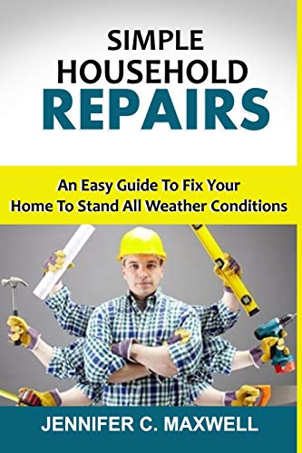 SIMPLE HOUSEHOLD REPAIRS: An Easy Guide To Fix Your Home To Stand All Weather Conditions