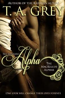 The Loneliest Alpha Book Book #1 (The MacKellen Alphas series) by [T. A. Grey, Hallie Chandler, Lea-Ellen Borg, Ashley Martin]