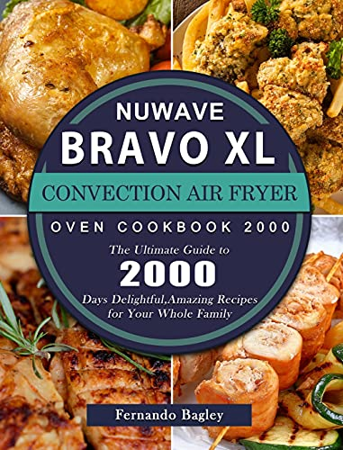 NuWave Bravo XL Convection Air Fryer Oven Cookbook 2000: The Ultimate Guide to 2000 Days Delightful, Amazing Recipes for Your Whole Family